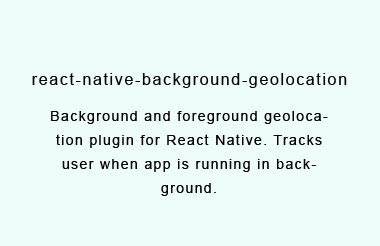 Background and foreground geolocation plugin for React Native